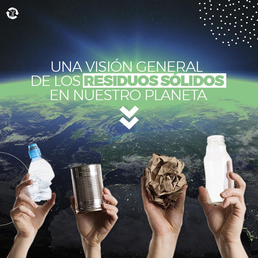 UNA VISIÓN GENERAL DE LOS RESIDUOS SÓLIDOS EN NUESTRO PLANETA