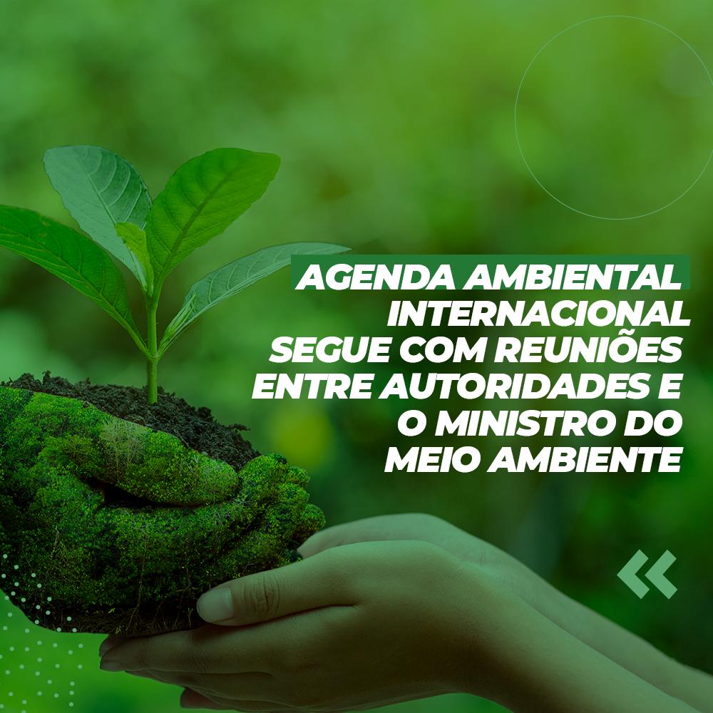 Agenda ambiental internacional segue com reuniões entre autoridades e o Ministro do Meio Ambiente