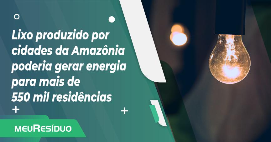 Lixo produzido por cidades da Amazônia poderia gerar energia para mais de 550 mil residências